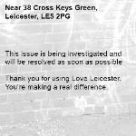 This issue is being investigated and will be resolved as soon as possible  Thank you for using Love Leicester. You're making a real difference. -38 Cross Keys Green, Leicester, LE5 2PG