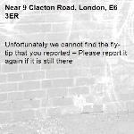 Unfortunately we cannot find the fly-tip that you reported – Please report it again if it is still there-9 Clacton Road, London, E6 3ER