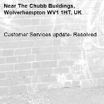 Customer Services update- Resolved -The Chubb Buildings, Wolverhampton WV1 1HT, UK