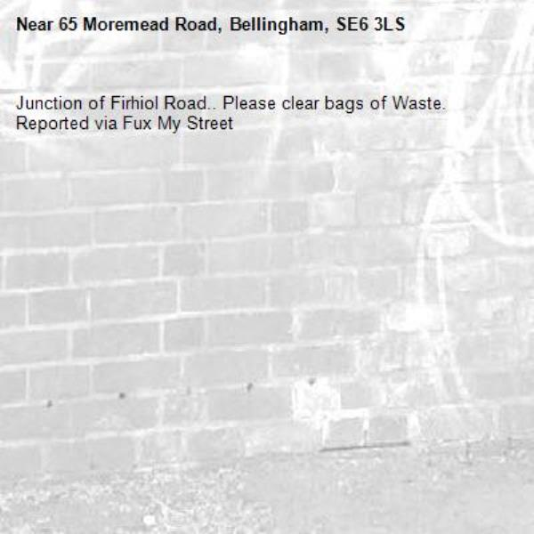 Junction of Firhiol Road.. Please clear bags of Waste. Reported via Fux My Street-65 Moremead Road, Bellingham, SE6 3LS