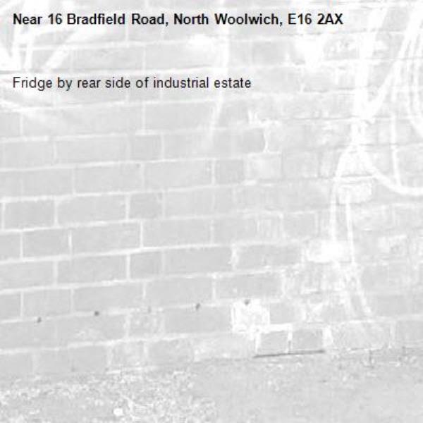 Fridge by rear side of industrial estate -16 Bradfield Road, North Woolwich, E16 2AX