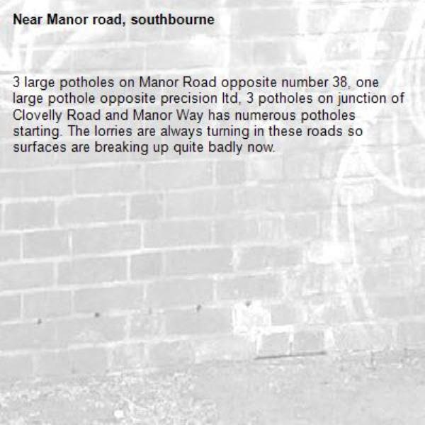 3 large potholes on Manor Road opposite number 38, one large pothole opposite precision ltd, 3 potholes on junction of Clovelly Road and Manor Way has numerous potholes starting. The lorries are always turning in these roads so surfaces are breaking up quite badly now.-Manor road, southbourne