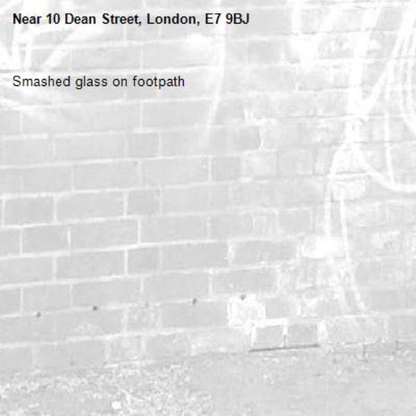 Smashed glass on footpath-10 Dean Street, London, E7 9BJ