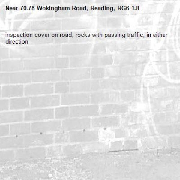 inspection cover on road, rocks with passing traffic, in either direction-70-78 Wokingham Road, Reading, RG6 1JL