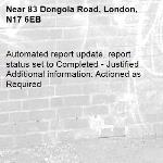 Automated report update, report status set to Completed - Justified Additional information: Actioned as Required -83 Dongola Road, London, N17 6EB