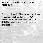 Enquiry closed : This defect has been reported to BT under ref PJ001-3140510, streetworks own ref L.A 460814, have requested repair is prioritised. -Charlton Road, Charlton, PO18 0JA
