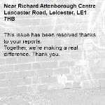 This issue has been resolved thanks to your reports. Together, we're making a real difference. Thank you. -Richard Attenborough Centre Lancaster Road, Leicester, LE1 7HB
