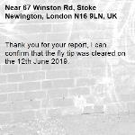 Thank you for your report, I can confirm that the fly tip was cleared on the 12th June 2019.-67 Winston Rd, Stoke Newington, London N16 9LN, UK