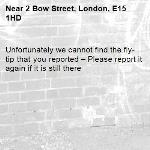 Unfortunately we cannot find the fly-tip that you reported – Please report it again if it is still there-2 Bow Street, London, E15 1HD