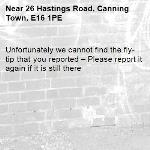 Unfortunately we cannot find the fly-tip that you reported – Please report it again if it is still there-26 Hastings Road, Canning Town, E16 1PE