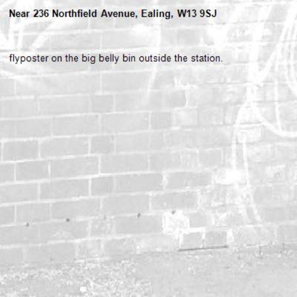 flyposter on the big belly bin outside the station.-236 Northfield Avenue, Ealing, W13 9SJ