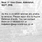 As this is on MOD land we are unable to remove. Please report this to Aspire Defence directly. You can contact them on 01980885101 or helpdesk@aspiredefence.co.uk -31 Vine Close, Aldershot, GU11 2HG