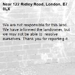 We are not responsible for this land. We have informed the landowner, but we may not be able to  resolve ourselves. Thank you for reporting it.-122 Ridley Road, London, E7 0LX