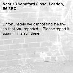 Unfortunately we cannot find the fly-tip that you reported – Please report it again if it is still there-13 Sandford Close, London, E6 3RD