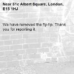 We have removed the fly-tip. Thank you for reporting it.-61c Albert Square, London, E15 1HJ