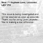 This issue is being investigated and will be resolved as soon as possible. Thank you for using Love Leicester. You're making a real difference. -71 Keyham Lane, Leicester, LE5 1FH