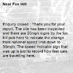 Enquiry closed : Thank you for your report. The site has been inspected and there are 30mph signs by the fox hill pub here to indicate the change from national speed limit down to 30mph. The speed indicator sign that was up is just to record how fast cars are travelling here.   Regards,  Highways Team-Fox Hill