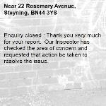Enquiry closed : Thank you very much for your report.  Our Inspector has checked the area of concern and requested that action be taken to resolve the issue.-22 Rosemary Avenue, Steyning, BN44 3YS