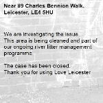 We are investigating the issue. This area is being cleaned and part of our ongoing river litter management programme.  The case has been closed. Thank you for using Love Leicester -89 Charles Bennion Walk, Leicester, LE4 5HU