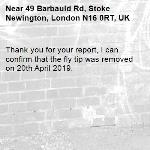 Thank you for your report, I can confirm that the fly tip was removed on 20th April 2019.-49 Barbauld Rd, Stoke Newington, London N16 0RT, UK