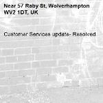 Customer Services update- Resolved -57 Raby St, Wolverhampton WV2 1DT, UK