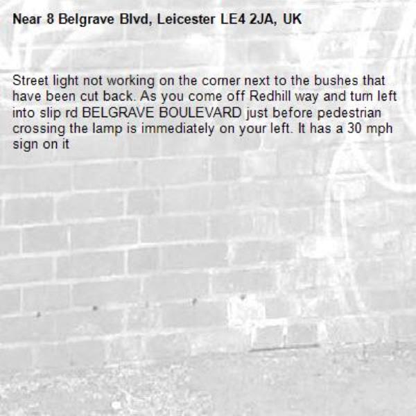 Street light not working on the corner next to the bushes that have been cut back. As you come off Redhill way and turn left into slip rd BELGRAVE BOULEVARD just before pedestrian crossing the lamp is immediately on your left. It has a 30 mph sign on it-8 Belgrave Blvd, Leicester LE4 2JA, UK