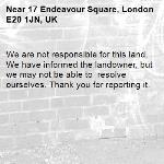 We are not responsible for this land. We have informed the landowner, but we may not be able to  resolve ourselves. Thank you for reporting it.-17 Endeavour Square, London E20 1JN, UK