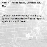 Unfortunately we cannot find the fly-tip that you reported – Please report it again if it is still there-17 Adine Road, London, E13 8LL