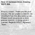 Enquiry closed : Thank you for your enquiry. We are unable to identify the streetlight from the description given. Please could you provide a more precise location. i.e lamp column number. Regards WSCC Highways Team.-30 Ashdown Drive, Crawley, RH10 5EA