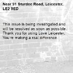 This issue is being investigated and will be resolved as soon as possible. Thank you for using Love Leicester. You're making a real difference. -91 Sturdee Road, Leicester, LE2 9ED