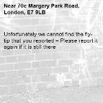 Unfortunately we cannot find the fly-tip that you reported – Please report it again if it is still there-70c Margery Park Road, London, E7 9LB