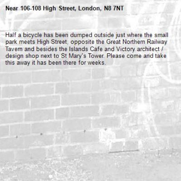 Half a bicycle has been dumped outside just where the small park meets High Street, opposite the Great Northern Railway Tavern and besides the Islands Cafe and Victory architect / design shop next to St Mary's Tower. Please come and take this away it has been there for weeks. -106-108 High Street, London, N8 7NT