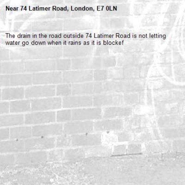 The drain in the road outside 74 Latimer Road is not letting water go down when it rains as it is blockef-74 Latimer Road, London, E7 0LN