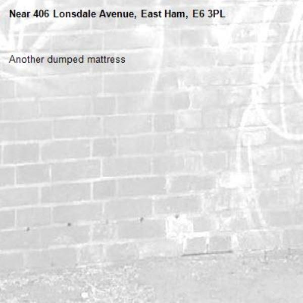 Another dumped mattress -406 Lonsdale Avenue, East Ham, E6 3PL