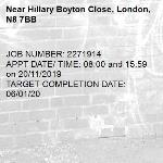 JOB NUMBER: 2271914 APPT DATE/ TIME: 08:00 and 15:59 on 20/11/2019 TARGET COMPLETION DATE: 06/01/20-Hillary Boyton Close, London, N8 7BB