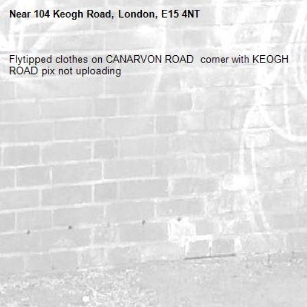 Flytipped clothes on CANARVON ROAD  corner with KEOGH ROAD pix not uploading -104 Keogh Road, London, E15 4NT