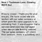 Enquiry closed : Thank you for your enquiry. We have visited site and spoken with car sales company at which point the water appears to be eminating from. It would appear that a service water pipe was damaged when new private fencing installed, The car sales company will inform their landlord. There is a footway on the opposite side of the road which is free from obstruction that can be used. Once the matter of the potential water leak has been addressed, we will monitor the highway drainage performance. Regards, WSCC.-2 Tushmore Lane, Crawley, RH10 8JJ