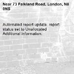 Automated report update, report status set to Unallocated Additional information:  -73 Falkland Road, London, N8 0NS