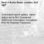 Automated report update, report status set to Not Completed Additional information: Completed Prior to Request Processed -8 Buller Road, London, N22 6EP