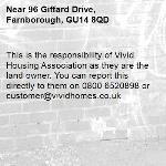 This is the responsibility of Vivid Housing Association as they are the land owner. You can report this directly to them on 0800 6520898 or customer@vividhomes.co.uk -96 Giffard Drive, Farnborough, GU14 8QD
