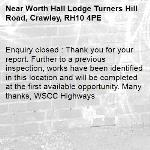 Enquiry closed : Thank you for your report. Further to a previous inspection, works have been identified in this location and will be completed at the first available opportunity. Many thanks, WSCC Highways-Worth Hall Lodge Turners Hill Road, Crawley, RH10 4PE