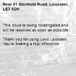 This issue is being investigated and will be resolved as soon as possible. 	 Thank you for using Love Leicester. You're making a real difference. -91 Glenfield Road, Leicester, LE3 6DH