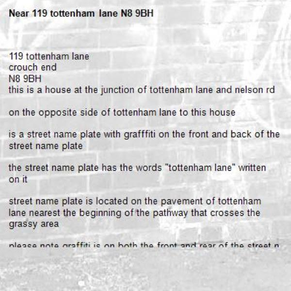 """119 tottenham lane crouch end N8 9BH this is a house at the junction of tottenham lane and nelson rd  on the opposite side of tottenham lane to this house  is a street name plate with grafffiti on the front and back of the street name plate  the street name plate has the words """"tottenham lane"""" written on it  street name plate is located on the pavement of tottenham lane nearest the beginning of the pathway that crosses the grassy area   please note graffiti is on both the front and rear of the street name plate  the street name plate is located four feet off the ground near the metal railings and directly opposite the house at 119 tottenham lane-119 tottenham lane N8 9BH"""