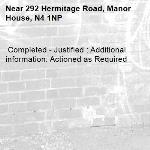 Completed - Justified : Additional information: Actioned as Required -292 Hermitage Road, Manor House, N4 1NP