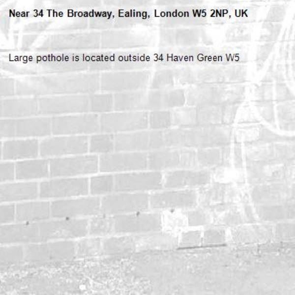 Large pothole is located outside 34 Haven Green W5 -34 The Broadway, Ealing, London W5 2NP, UK