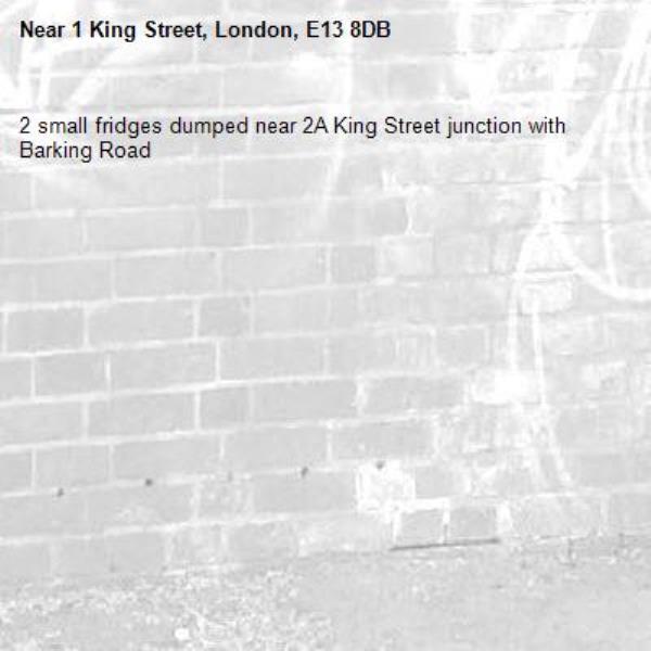 2 small fridges dumped near 2A King Street junction with Barking Road -1 King Street, London, E13 8DB