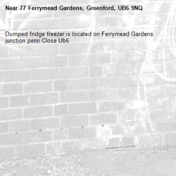 Dumped fridge freezer is located on Ferrymead Gardens junction penn Close Ub6 -77 Ferrymead Gardens, Greenford, UB6 9NQ