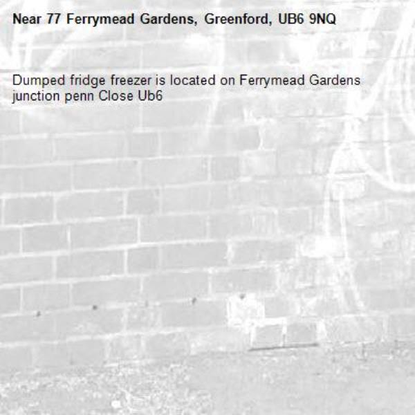 Dumped fridge freezer is located on Ferrymead Gardens junction penn Close Ub6 -77 Ferrymead Gardens, Greenford, UB6 9NQ