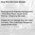 Reassigned to Highway Management - FAO Mike Pears. As per Chris Nutting - Cleansing Services  Please do not reassign this case back to Parks. The Local Area Manager is aware of the issue-Red Hill Circle Birstall