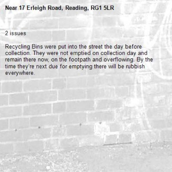 2 issues   Recycling Bins were put into the street the day before collection. They were not emptied on collection day and remain there now, on the footpath and overflowing. By the time they're next due for emptying there will be rubbish everywhere.-17 Erleigh Road, Reading, RG1 5LR